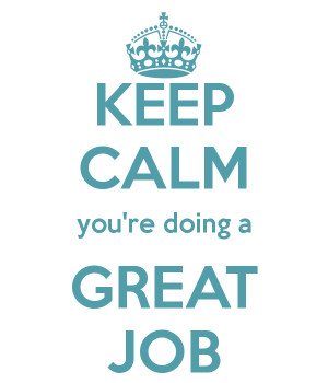 KEEP CALM you're doing a GREAT JOB