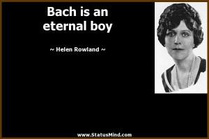 Bach is an eternal boy Helen Rowland Quotes StatusMind com
