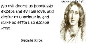 George Eliot - No evil dooms us hopelessly except the evil we love ...