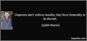 ... morality; they force immorality to be discreet. - Judith Martin