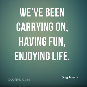 We've been carrying on, having fun, enjoying life.