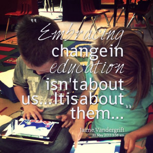 Quotes from Jaime Vandergrift: Embracing change in education isn\t ...
