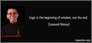 Logic is the beginning of wisdom, not the end. - Leonard Nimoy