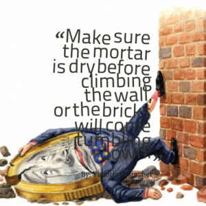 ... dry before climbing the wall, or the bricks will come tumbling down