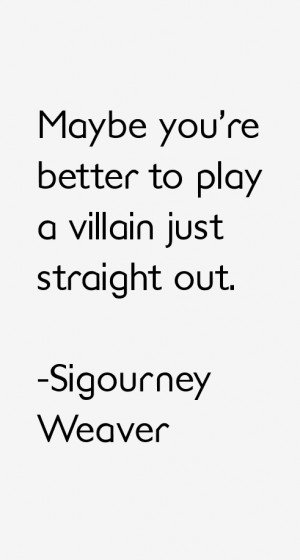 View All Sigourney Weaver Quotes