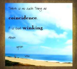 there is no such thing as a coincidence...it's a God wink