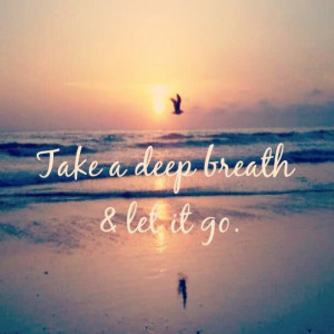 Take a deep breath and let it go.