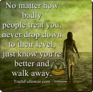 ... to their level, just know you're better and walk away. — Unknown