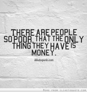 There are people so poor, that the only thing they have is money.
