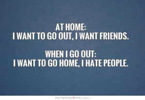 ... at home i want to go out i want friends when i go out i want to go
