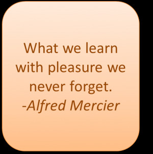What we learn with pleasure we never forget. – Alfred Mercier