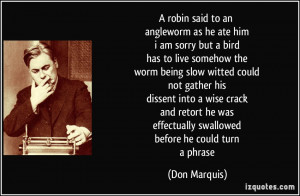 robin said to an angleworm as he ate him i am sorry but a bird has ...