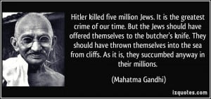 five million Jews. It is the greatest crime of our time. But the Jews ...