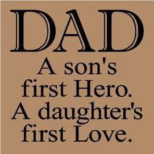 DAD - A son's first hero. A daughters first love.