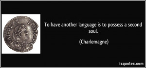 To have another language is to possess a second soul. - Charlemagne