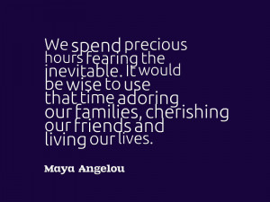 "... , cherishing our friends and living our lives."" – Maya Angelou"