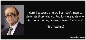 ... people who like country music, denigrate means 'put down'. - Bob