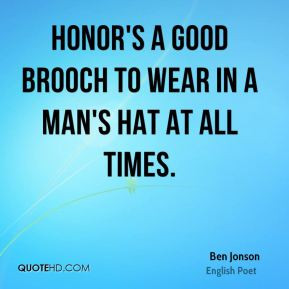 Ben Jonson - Honor's a good brooch to wear in a man's hat at all times ...