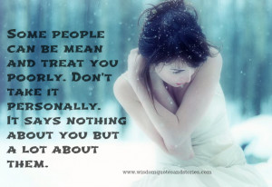 some people can be mean and treat you poorly don t take it personally ...
