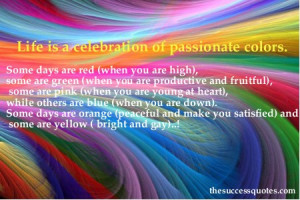 Life is a celebration of passionate colors.