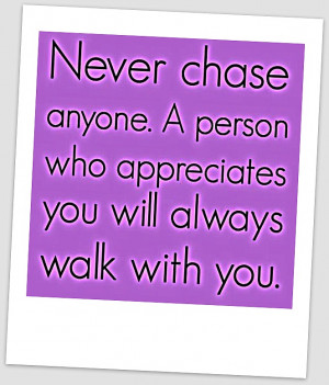 Never Chase Anyone . A person who appreciates you will always walk ...