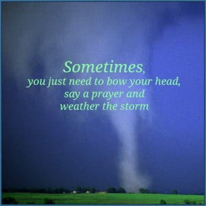 ... you just need to bow your head say a prayer and weather the storm