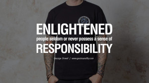 Enlightened people seldom or never possess a sense of responsibility.
