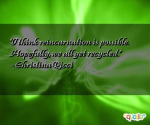 think reincarnation is possible. Hopefully, we