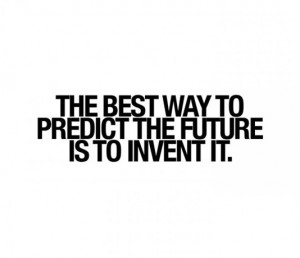 The best way to predict the future is to invent it.