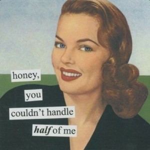 Honey, you couldn't handle half of me