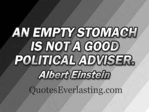 An empty stomach is not a good political adviser. - Albert Einstien