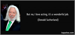 But no, I love acting, it's a wonderful job. - Donald Sutherland