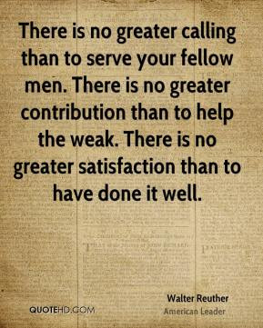 Walter Reuther - There is no greater calling than to serve your fellow ...