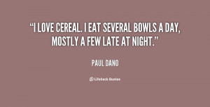 love cereal. I eat several bowls a day, mostly a few late at night ...