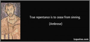 True repentance is to cease from sinning. - Ambrose
