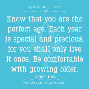 Know that you are the perfect age. Each year is special and precious ...