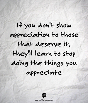 If you don't show appreciation to those that deserve it, they'll learn ...