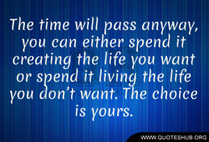 The time will pass anyway, you can either spend it creating the life ...