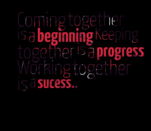 Coming together is a beginning Keeping together is a progress Working ...