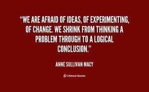 We are afraid of ideas, of experimenting, of change. We shrink from ...