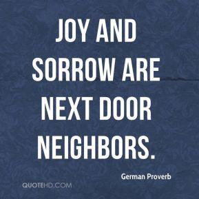 German Proverb - Joy and sorrow are next door neighbors.