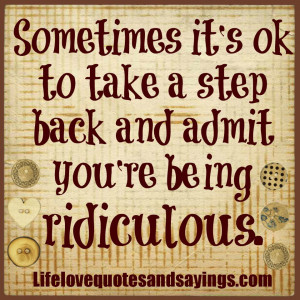 Sometimes it's OK to take a step back and admit you're being ...