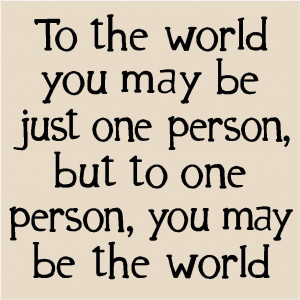 To the world you may be just one person, but to one person you may be ...