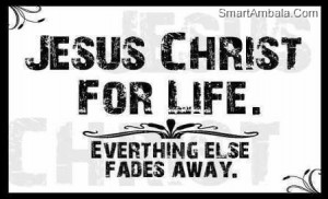 Jesus Christ For Life.Everything Else Fades Away ~ God Quote