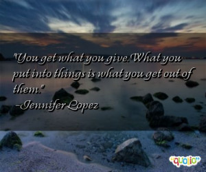 You get what you give. What you put into things is what you get out of ...
