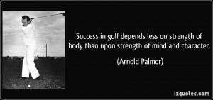 ... strength of body than upon strength of mind and character. - Arnold