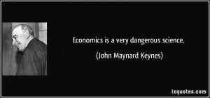 Economics is a very dangerous science. - John Maynard Keynes