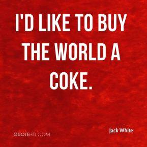Like to Buy the World a Coke. - Jack White