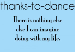 ... To Dance There Is Nothing Else Else I Can Imagine Doing With My Life