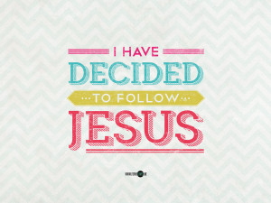 have decided to follow Jesus – no turning back, no turning back ...